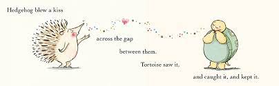 Text: Hedgehog blew a kiss across the gap between them. Tortoise saw it & Caught it, & kept it.